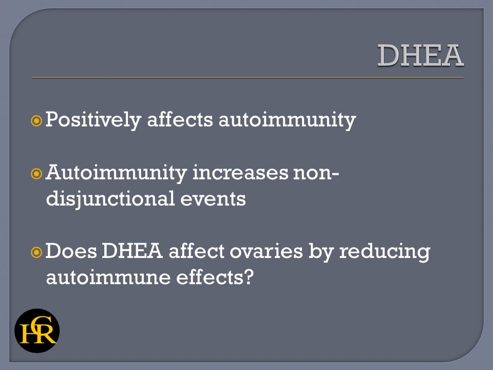  Positively affects autoimmunity  Autoimmunity increases non- disjunctional events  Does DHEA affect ovaries by reducing autoimmune effects?