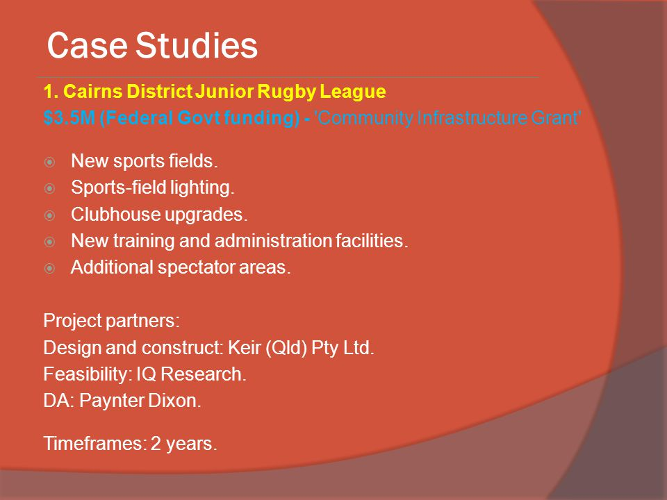 Case Studies 1. Cairns District Junior Rugby League $3.5M (Federal Govt funding) - 'Community Infrastructure Grant'  New sports fields.  Sports-fiel