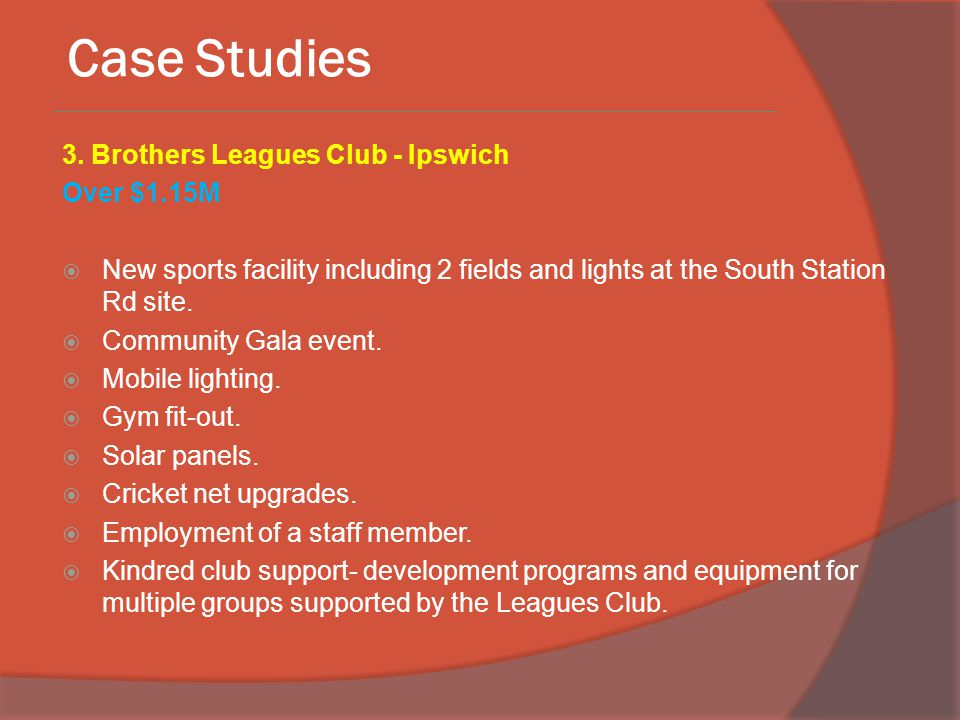 Case Studies 3. Brothers Leagues Club - Ipswich Over $1.15M  New sports facility including 2 fields and lights at the South Station Rd site.  Commun