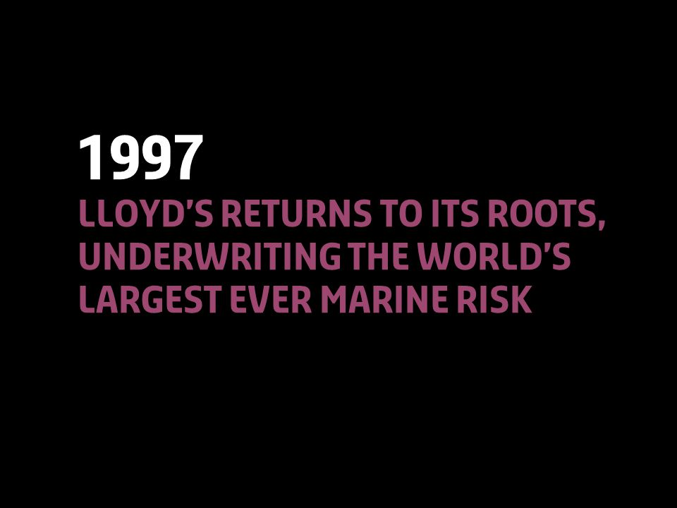 © Lloyd'sA Colourful History22 1997 Lloyd's returns to its roots, underwriting the world's largest ever marine risk