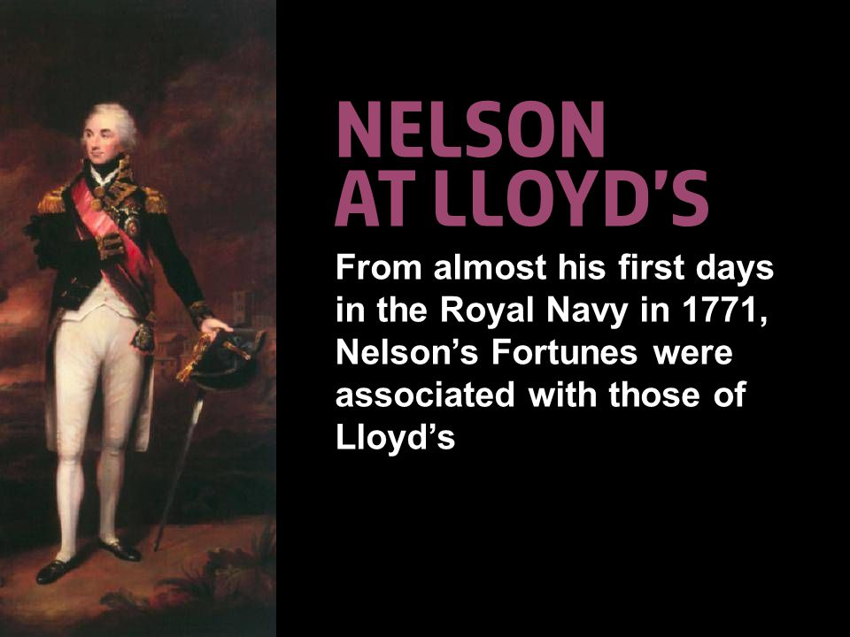 © Lloyd'sA Colourful History30 Nelson at lloyd's From almost his first days in the Royal Navy in 1771, Nelson's Fortunes were associated with those of Lloyd's