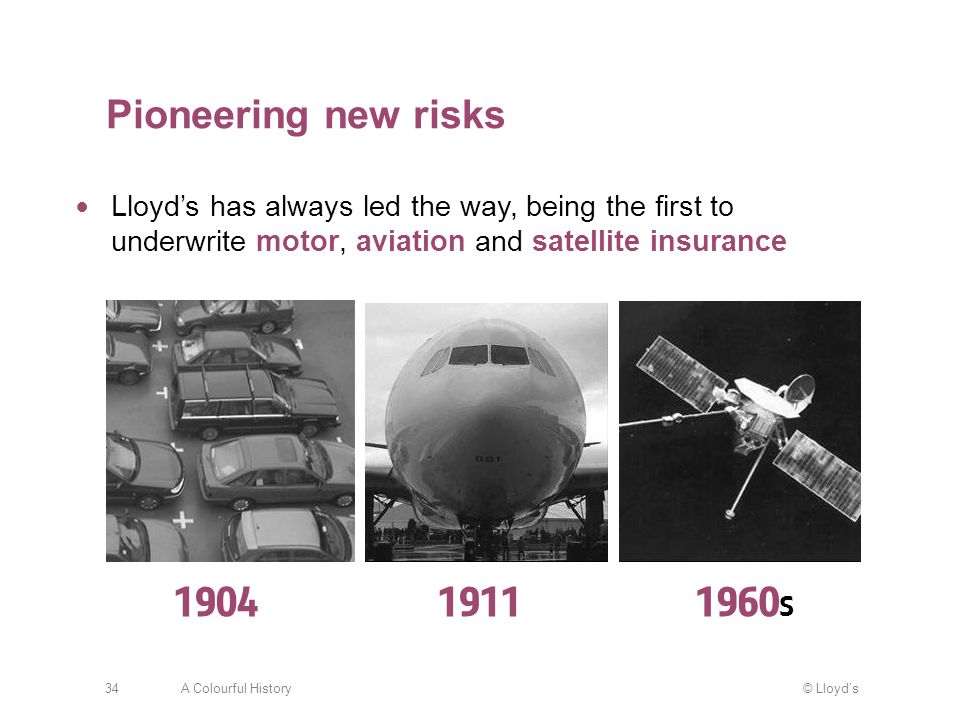© Lloyd'sA Colourful History34 Lloyd's has always led the way, being the first to underwrite motor, aviation and satellite insurance Pioneering new risks 190419111960 s