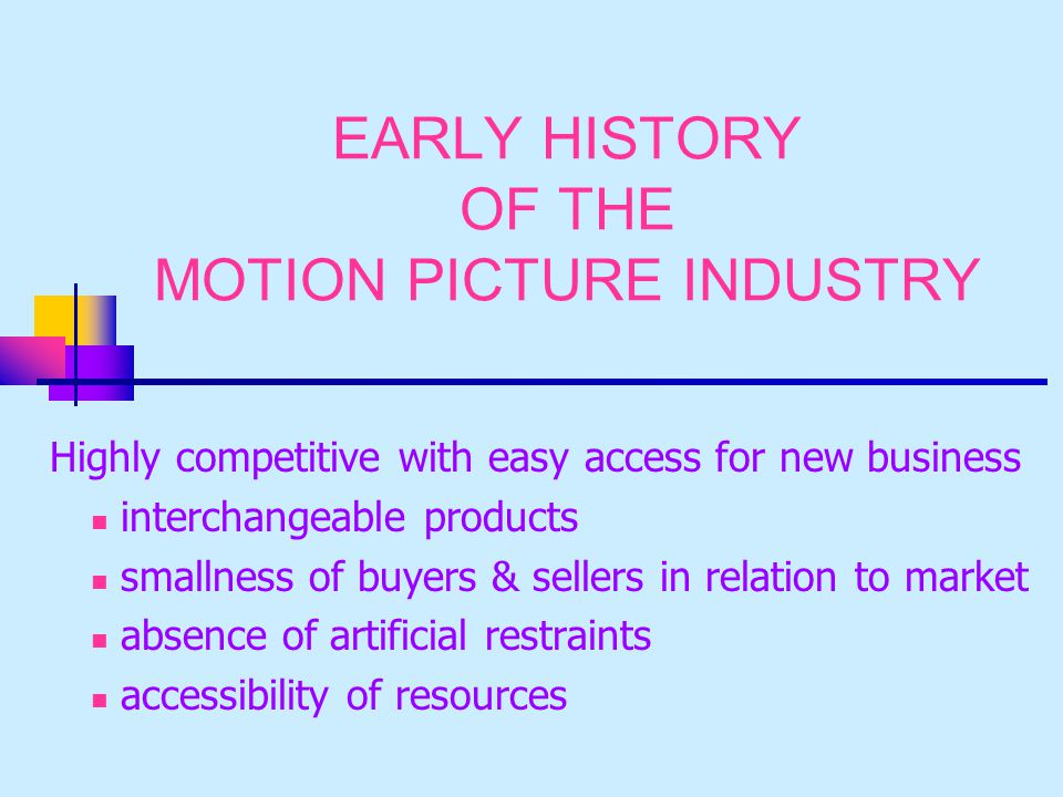 EARLY HISTORY OF THE MOTION PICTURE INDUSTRY Highly competitive with easy access for new business interchangeable products smallness of buyers & sellers in relation to market absence of artificial restraints accessibility of resources
