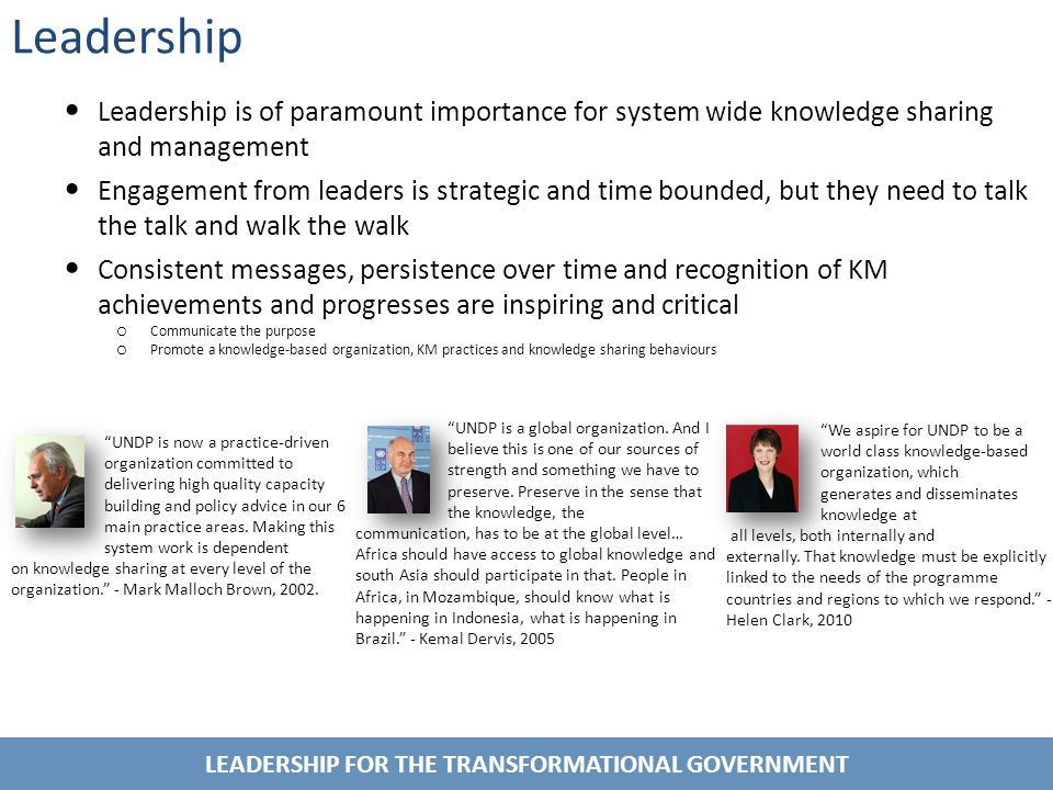 LEADERSHIP FOR THE TRANSFORMATIONAL GOVERNMENT Leadership Leadership is of paramount importance for system wide knowledge sharing and management Engagement from leaders is strategic and time bounded, but they need to talk the talk and walk the walk Consistent messages, persistence over time and recognition of KM achievements and progresses are inspiring and critical o Communicate the purpose o Promote a knowledge-based organization, KM practices and knowledge sharing behaviours We aspire for UNDP to be a world class knowledge-based organization, which generates and disseminates knowledge at all levels, both internally and externally.