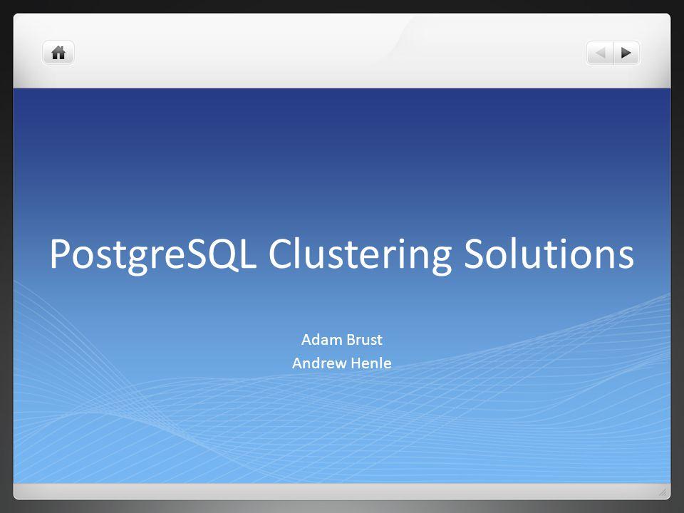PostgreSQL Clustering Solutions Adam Brust Andrew Henle