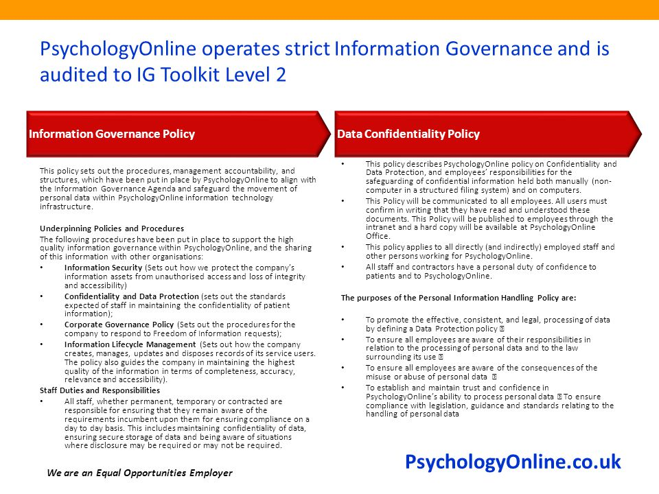 PsychologyOnline.co.uk PsychologyOnline operates strict Information Governance and is audited to IG Toolkit Level 2 This policy sets out the procedure