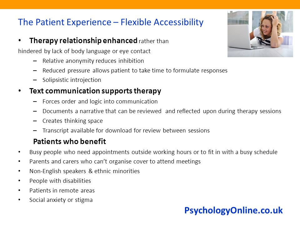 PsychologyOnline.co.uk The Patient Experience – Flexible Accessibility Therapy relationship enhanced rather than hindered by lack of body language or eye contact – Relative anonymity reduces inhibition – Reduced pressure allows patient to take time to formulate responses – Solipsistic introjection Text communication supports therapy – Forces order and logic into communication – Documents a narrative that can be reviewed and reflected upon during therapy sessions – Creates thinking space – Transcript available for download for review between sessions Patients who benefit Busy people who need appointments outside working hours or to fit in with a busy schedule Parents and carers who can't organise cover to attend meetings Non-English speakers & ethnic minorities People with disabilities Patients in remote areas Social anxiety or stigma