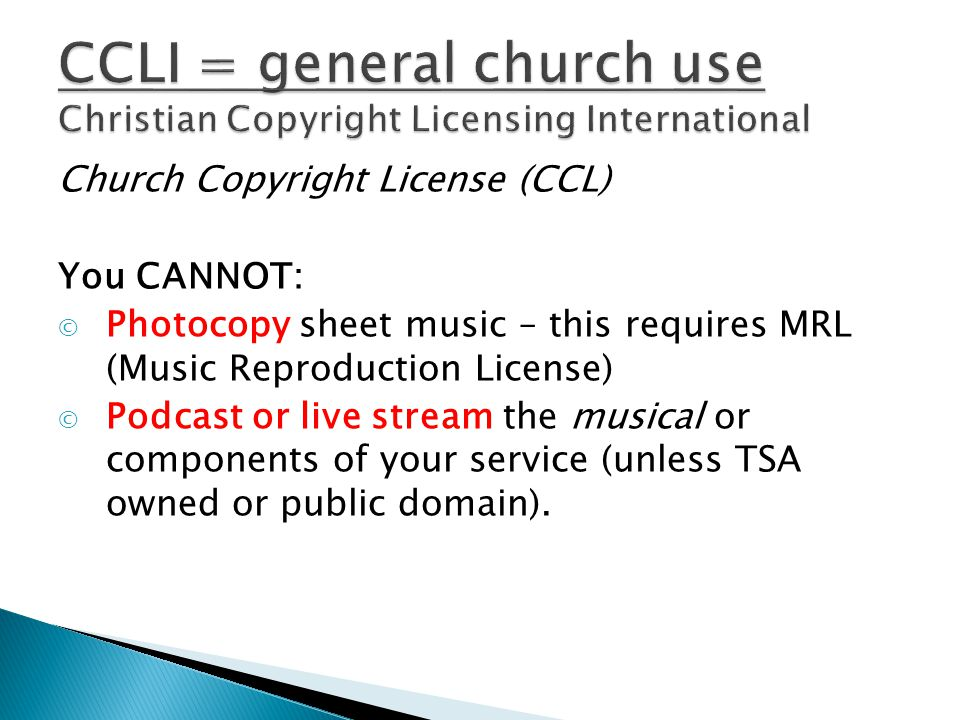 Church Copyright License (CCL) You CANNOT: © Photocopy sheet music – this requires MRL (Music Reproduction License) © Podcast or live stream the musical or components of your service (unless TSA owned or public domain).