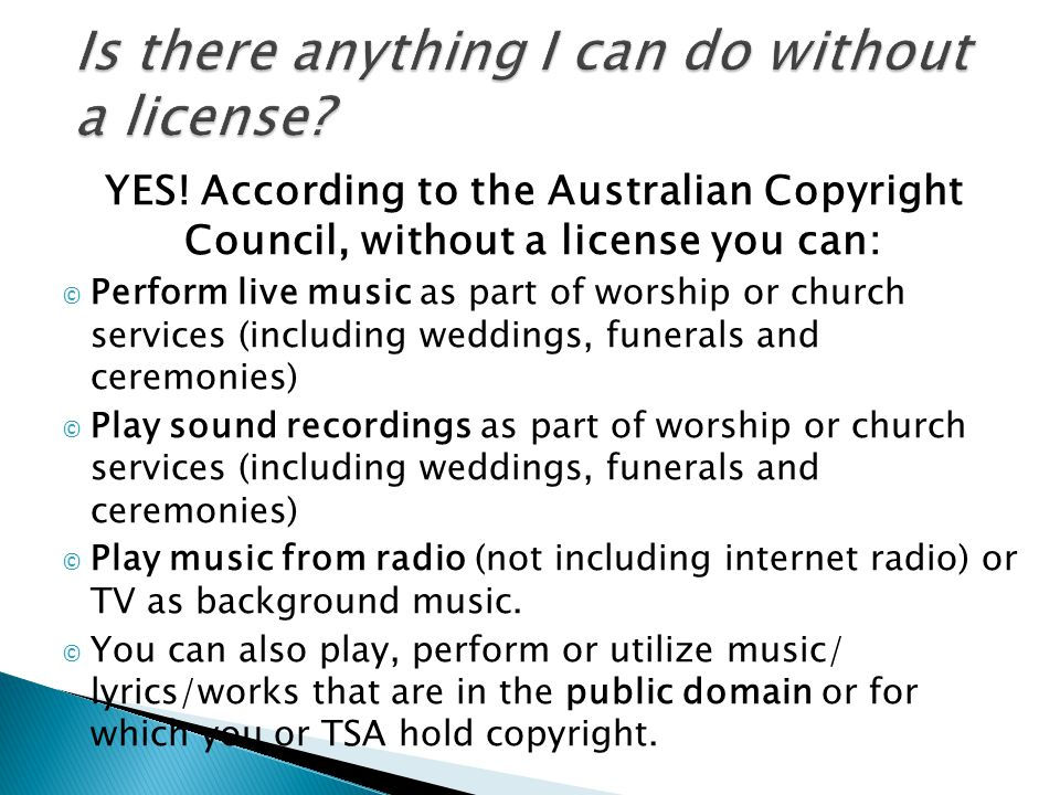 YES! According to the Australian Copyright Council, without a license you can: © Perform live music as part of worship or church services (including w