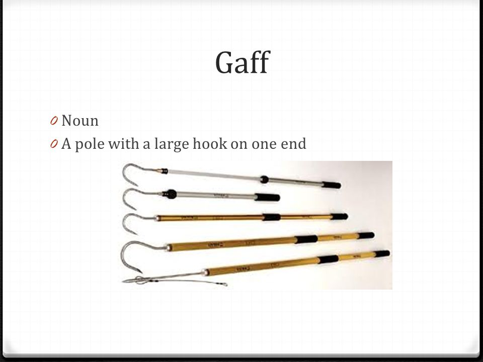 Gaff 0 Noun 0 A pole with a large hook on one end