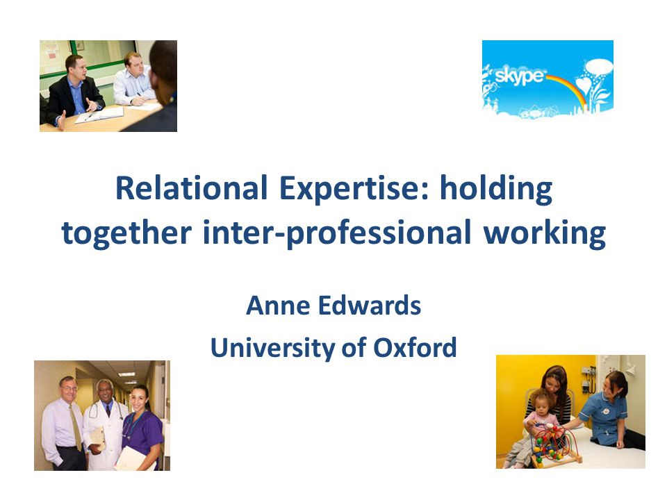 Relational Expertise: holding together inter-professional working Anne Edwards University of Oxford