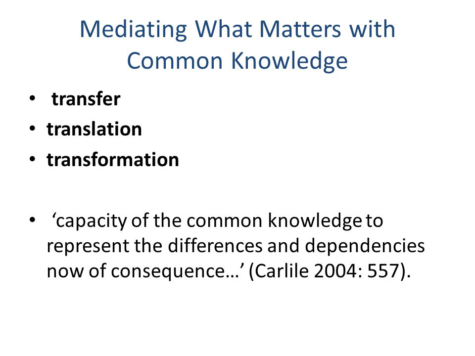 Mediating What Matters with Common Knowledge transfer translation transformation 'capacity of the common knowledge to represent the differences and dependencies now of consequence…' (Carlile 2004: 557).