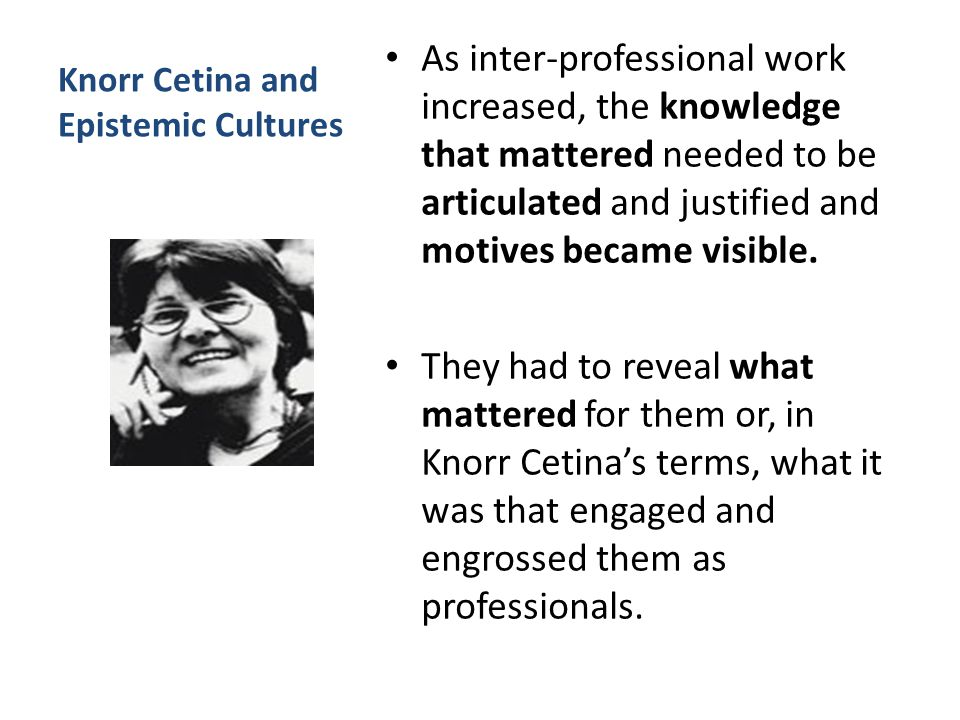 Knorr Cetina and Epistemic Cultures As inter-professional work increased, the knowledge that mattered needed to be articulated and justified and motives became visible.