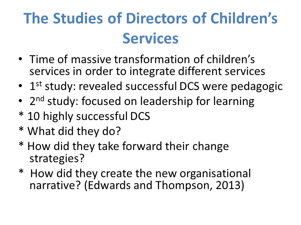 The Studies of Directors of Children's Services Time of massive transformation of children's services in order to integrate different services 1 st study: revealed successful DCS were pedagogic 2 nd study: focused on leadership for learning * 10 highly successful DCS * What did they do.
