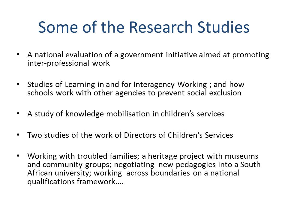 Some of the Research Studies A national evaluation of a government initiative aimed at promoting inter-professional work Studies of Learning in and for Interagency Working ; and how schools work with other agencies to prevent social exclusion A study of knowledge mobilisation in children's services Two studies of the work of Directors of Children s Services Working with troubled families; a heritage project with museums and community groups; negotiating new pedagogies into a South African university; working across boundaries on a national qualifications framework....