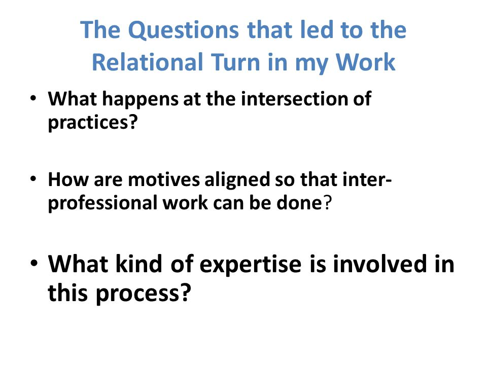 The Questions that led to the Relational Turn in my Work What happens at the intersection of practices.