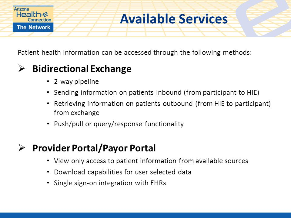 Available Services Patient health information can be accessed through the following methods:  Bidirectional Exchange 2-way pipeline Sending information on patients inbound (from participant to HIE) Retrieving information on patients outbound (from HIE to participant) from exchange Push/pull or query/response functionality  Provider Portal/Payor Portal View only access to patient information from available sources Download capabilities for user selected data Single sign-on integration with EHRs