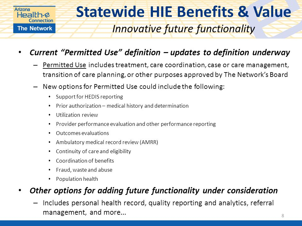 Statewide HIE Benefits & Value Innovative future functionality Current Permitted Use definition – updates to definition underway – Permitted Use includes treatment, care coordination, case or care management, transition of care planning, or other purposes approved by The Network's Board – New options for Permitted Use could include the following: Support for HEDIS reporting Prior authorization – medical history and determination Utilization review Provider performance evaluation and other performance reporting Outcomes evaluations Ambulatory medical record review (AMRR) Continuity of care and eligibility Coordination of benefits Fraud, waste and abuse Population health Other options for adding future functionality under consideration – Includes personal health record, quality reporting and analytics, referral management, and more...