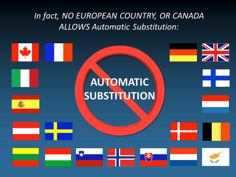 In fact, NO EUROPEAN COUNTRY, OR CANADA ALLOWS Automatic Substitution: AUTOMATIC SUBSTITUTION