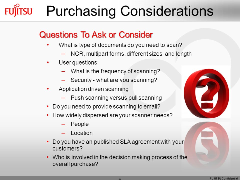 FUJITSU Confidential 13 Purchasing Considerations Questions To Ask or Consider What is type of documents do you need to scan? – NCR, multipart forms,
