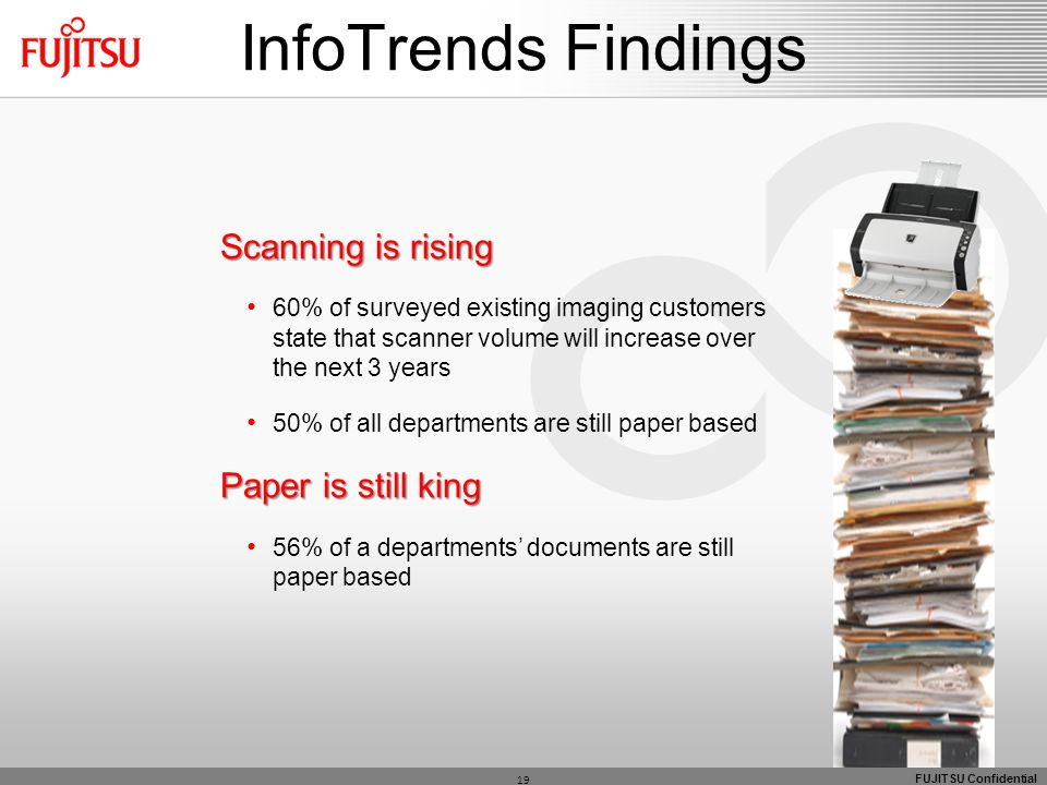 FUJITSU Confidential 19 InfoTrends Findings Scanning is rising 60% of surveyed existing imaging customers state that scanner volume will increase over