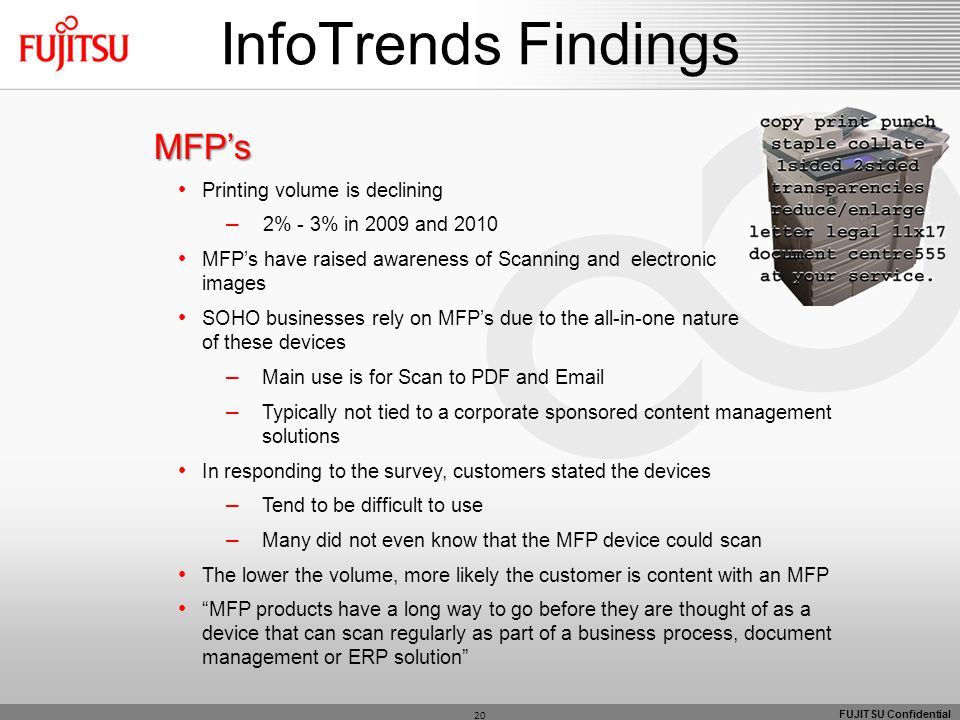 FUJITSU Confidential MFP's Printing volume is declining – 2% - 3% in 2009 and 2010 MFP's have raised awareness of Scanning and electronic images SOHO