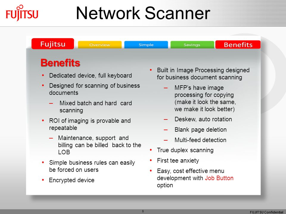 FUJITSU Confidential 8 Network Scanner Benefits Benefits Dedicated device, full keyboard Designed for scanning of business documents – Mixed batch and