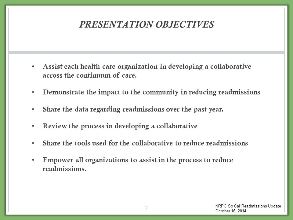 PRESENTATION OBJECTIVES Assist each health care organization in developing a collaborative across the continuum of care. Demonstrate the impact to the