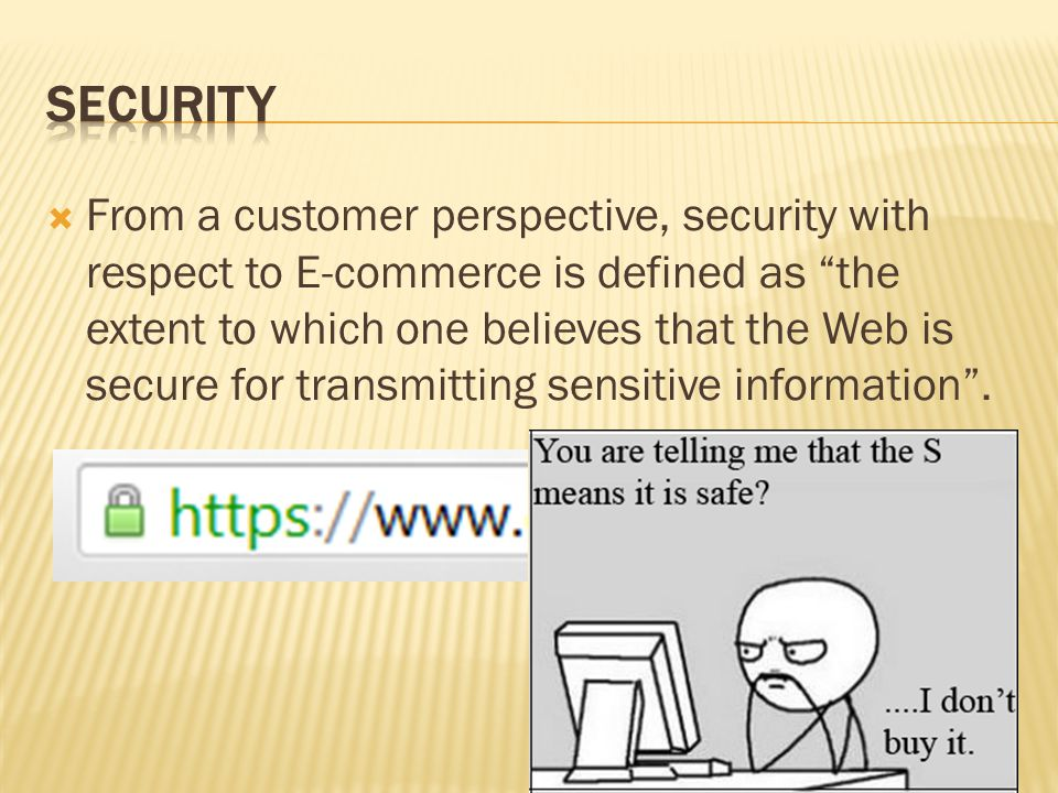  From a customer perspective, security with respect to E-commerce is defined as the extent to which one believes that the Web is secure for transmitting sensitive information .