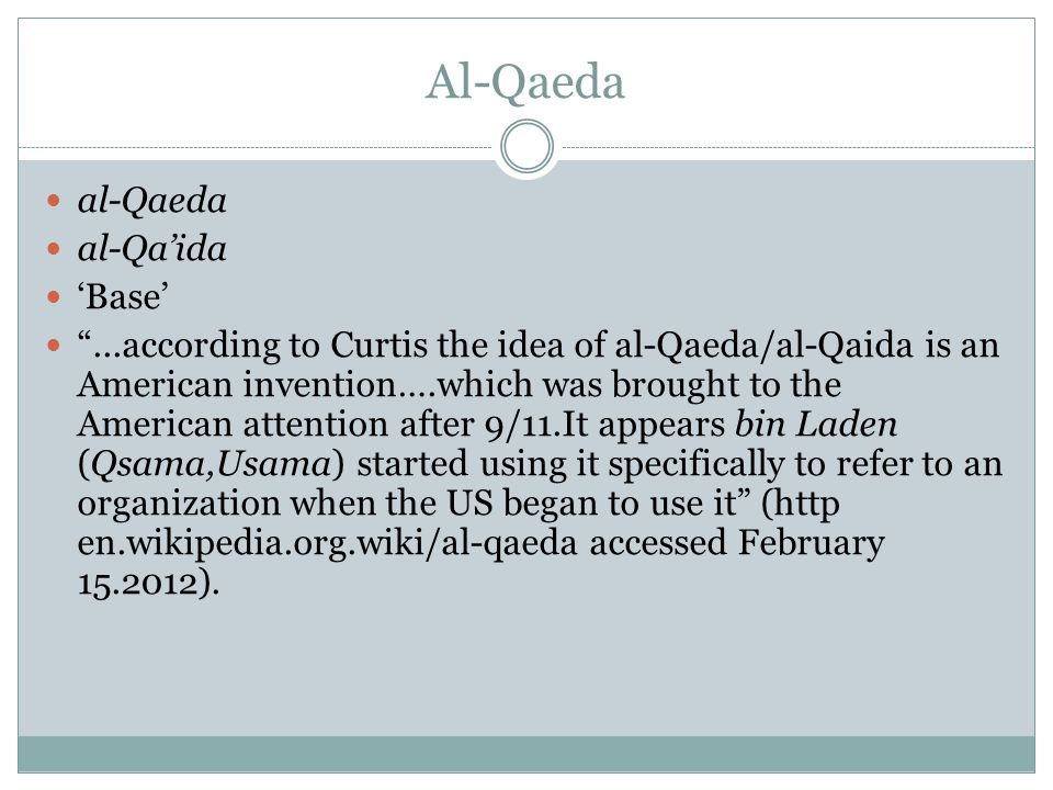 Al-Qaeda al-Qaeda al-Qa'ida 'Base' ...according to Curtis the idea of al-Qaeda/al-Qaida is an American invention….which was brought to the American attention after 9/11.It appears bin Laden (Qsama,Usama) started using it specifically to refer to an organization when the US began to use it (http en.wikipedia.org.wiki/al-qaeda accessed February 15.2012).