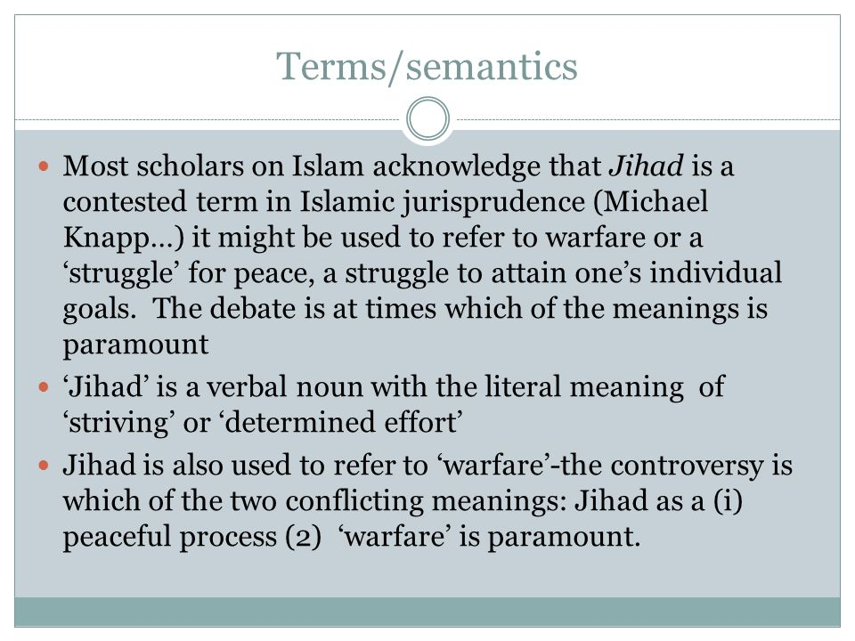 Terms/semantics Most scholars on Islam acknowledge that Jihad is a contested term in Islamic jurisprudence (Michael Knapp…) it might be used to refer to warfare or a 'struggle' for peace, a struggle to attain one's individual goals.