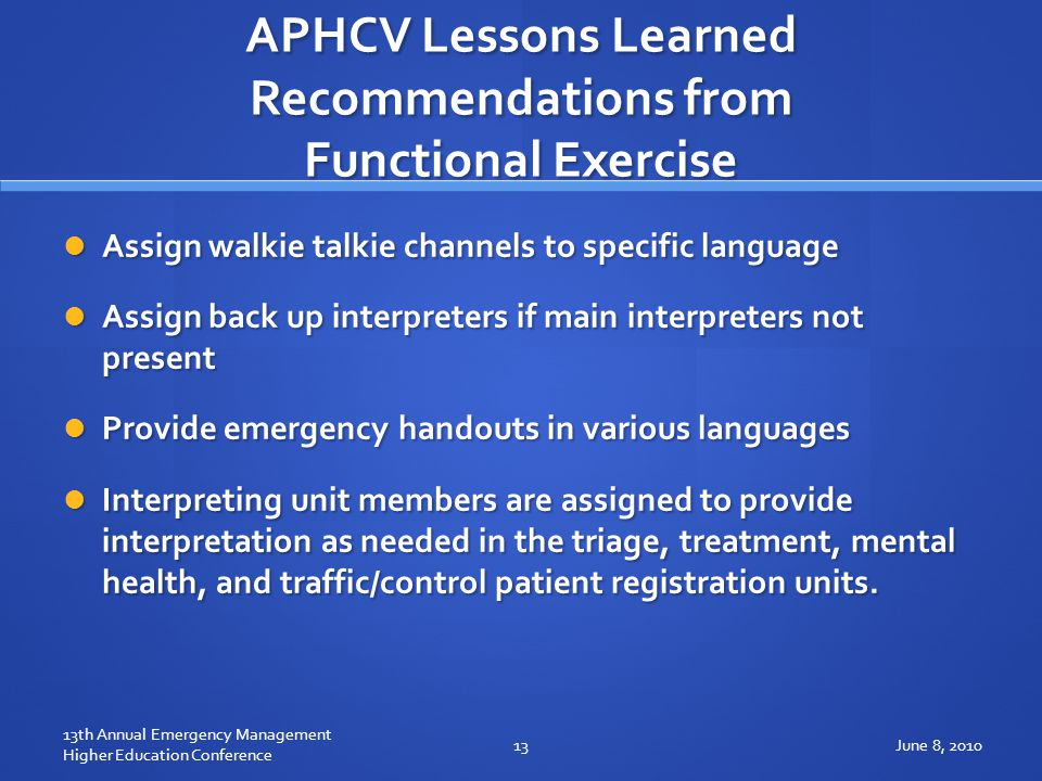 APHCV Lessons Learned Recommendations from Functional Exercise Assign walkie talkie channels to specific language Assign walkie talkie channels to specific language Assign back up interpreters if main interpreters not present Assign back up interpreters if main interpreters not present Provide emergency handouts in various languages Provide emergency handouts in various languages Interpreting unit members are assigned to provide interpretation as needed in the triage, treatment, mental health, and traffic/control patient registration units.