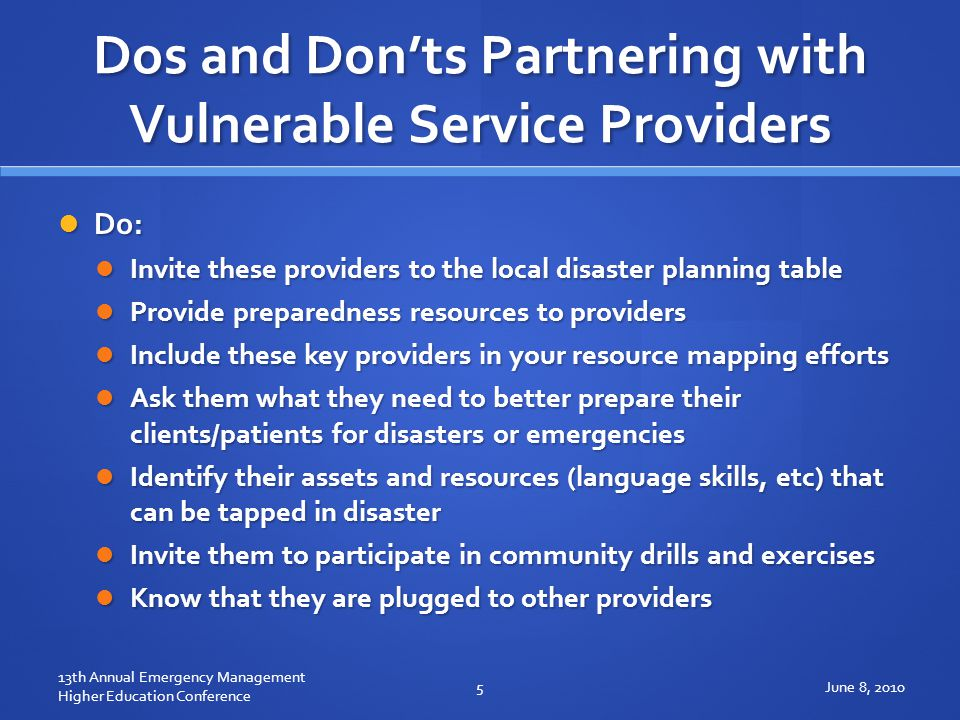 Dos and Don'ts Partnering with Vulnerable Service Providers Do: Do: Invite these providers to the local disaster planning table Invite these providers to the local disaster planning table Provide preparedness resources to providers Provide preparedness resources to providers Include these key providers in your resource mapping efforts Include these key providers in your resource mapping efforts Ask them what they need to better prepare their clients/patients for disasters or emergencies Ask them what they need to better prepare their clients/patients for disasters or emergencies Identify their assets and resources (language skills, etc) that can be tapped in disaster Identify their assets and resources (language skills, etc) that can be tapped in disaster Invite them to participate in community drills and exercises Invite them to participate in community drills and exercises Know that they are plugged to other providers Know that they are plugged to other providers June 8, 20105 13th Annual Emergency Management Higher Education Conference