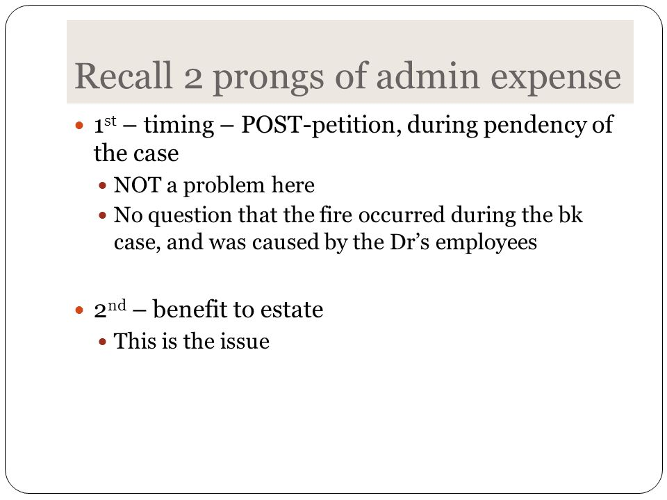 Recall 2 prongs of admin expense 1 st – timing – POST-petition, during pendency of the case NOT a problem here No question that the fire occurred during the bk case, and was caused by the Dr's employees 2 nd – benefit to estate This is the issue