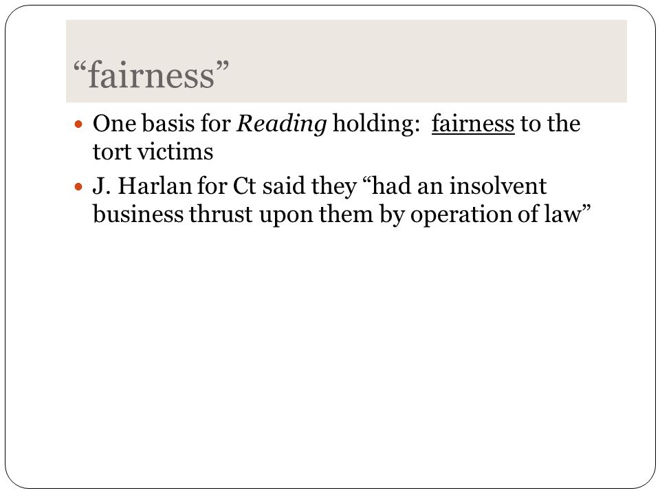 """fairness"" One basis for Reading holding: fairness to the tort victims J. Harlan for Ct said they ""had an insolvent business thrust upon them by opera"