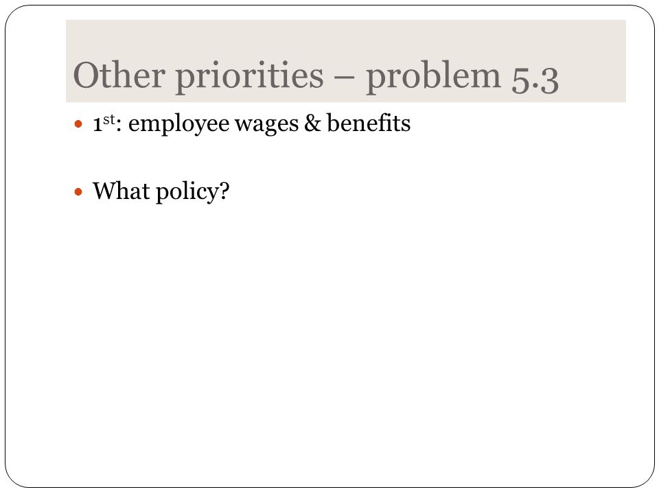 Other priorities – problem 5.3 1 st : employee wages & benefits What policy?