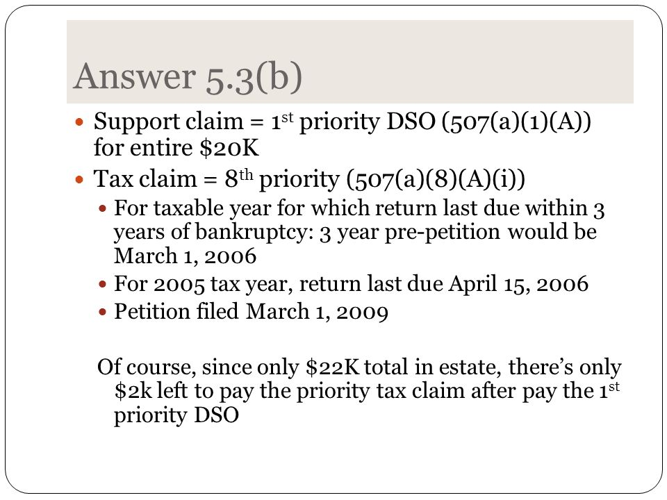 Answer 5.3(b) Support claim = 1 st priority DSO (507(a)(1)(A)) for entire $20K Tax claim = 8 th priority (507(a)(8)(A)(i)) For taxable year for which return last due within 3 years of bankruptcy: 3 year pre-petition would be March 1, 2006 For 2005 tax year, return last due April 15, 2006 Petition filed March 1, 2009 Of course, since only $22K total in estate, there's only $2k left to pay the priority tax claim after pay the 1 st priority DSO