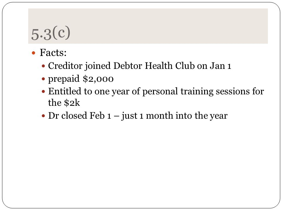5.3(c) Facts: Creditor joined Debtor Health Club on Jan 1 prepaid $2,000 Entitled to one year of personal training sessions for the $2k Dr closed Feb