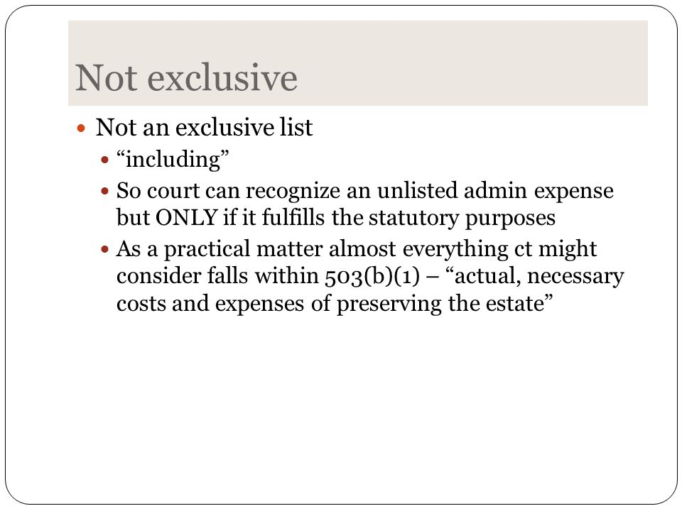 Not exclusive Not an exclusive list including So court can recognize an unlisted admin expense but ONLY if it fulfills the statutory purposes As a practical matter almost everything ct might consider falls within 503(b)(1) – actual, necessary costs and expenses of preserving the estate