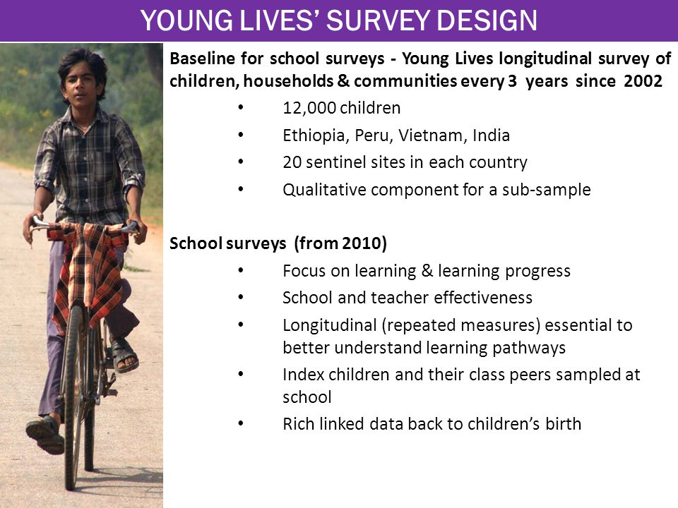 Baseline for school surveys - Young Lives longitudinal survey of children, households & communities every 3 years since 2002 12,000 children Ethiopia, Peru, Vietnam, India 20 sentinel sites in each country Qualitative component for a sub-sample School surveys (from 2010) Focus on learning & learning progress School and teacher effectiveness Longitudinal (repeated measures) essential to better understand learning pathways Index children and their class peers sampled at school Rich linked data back to children's birth YOUNG LIVES' SURVEY DESIGN