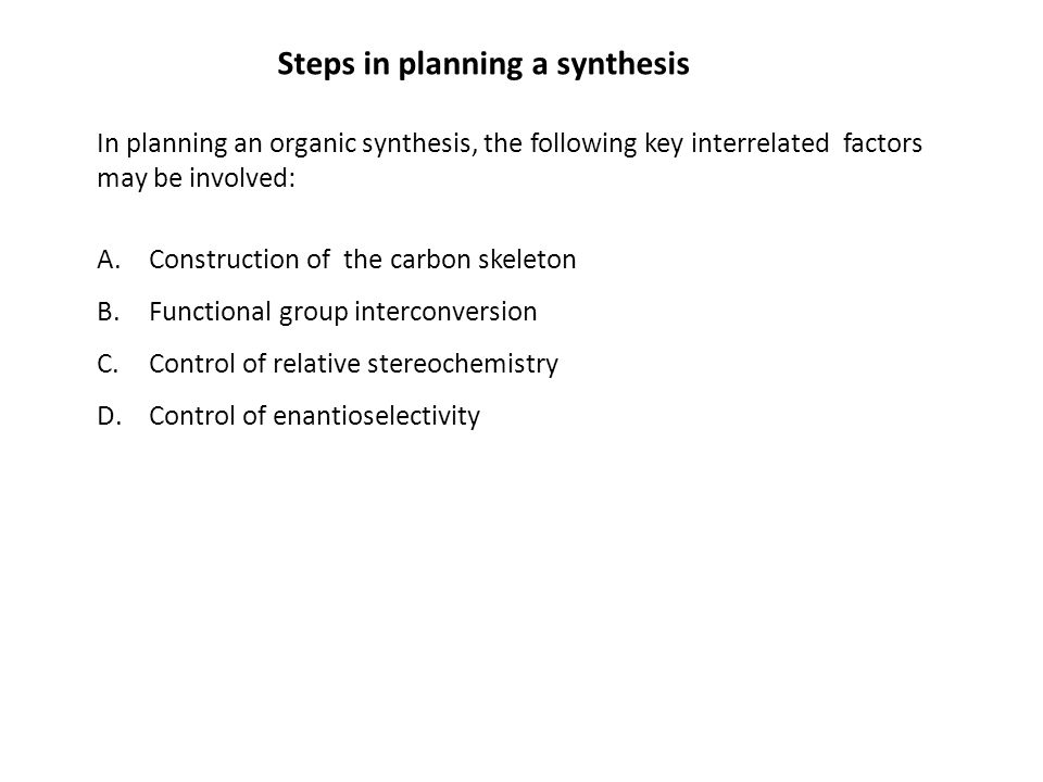 Steps in planning a synthesis In planning an organic synthesis, the following key interrelated factors may be involved: A.Construction of the carbon s