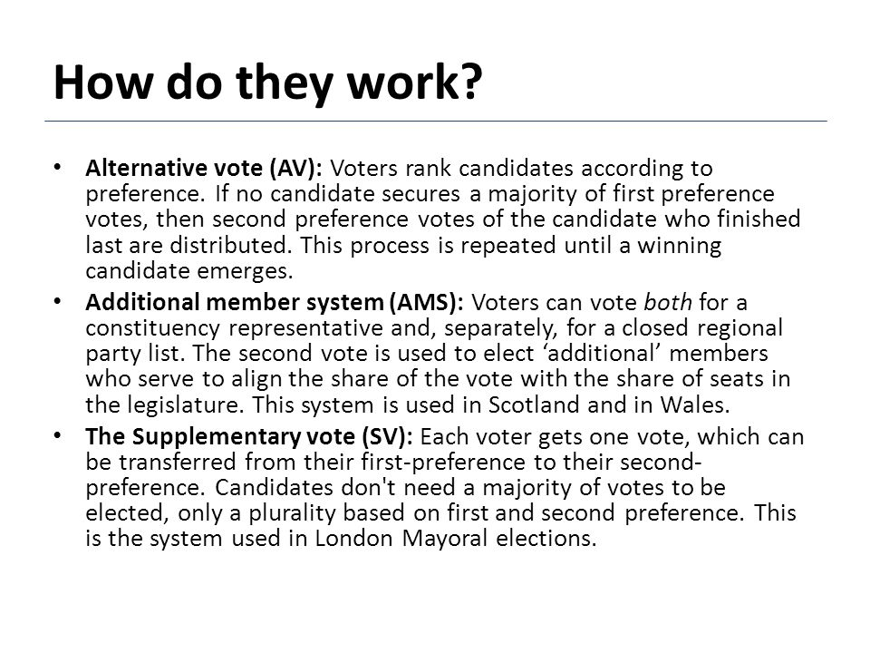 How do they work? Alternative vote (AV): Voters rank candidates according to preference. If no candidate secures a majority of first preference votes,