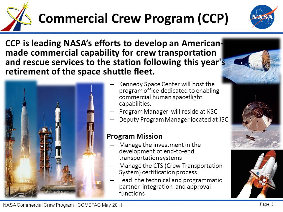 NASA Commercial Crew Program COMSTAC May 2011 Page 3 Commercial Crew Program (CCP) – Kennedy Space Center will host the program office dedicated to enabling commercial human spaceflight capabilities.