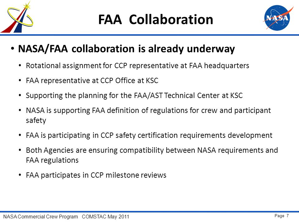 NASA Commercial Crew Program COMSTAC May 2011 Page 7 FAA Collaboration NASA/FAA collaboration is already underway Rotational assignment for CCP representative at FAA headquarters FAA representative at CCP Office at KSC Supporting the planning for the FAA/AST Technical Center at KSC NASA is supporting FAA definition of regulations for crew and participant safety FAA is participating in CCP safety certification requirements development Both Agencies are ensuring compatibility between NASA requirements and FAA regulations FAA participates in CCP milestone reviews