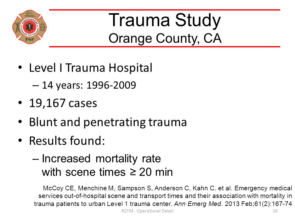 Level I Trauma Hospital – 14 years: 1996-2009 19,167 cases Blunt and penetrating trauma Results found: –Increased mortality rate with scene times ≥ 20 min Trauma Study Orange County, CA McCoy CE, Menchine M, Sampson S, Anderson C, Kahn C.