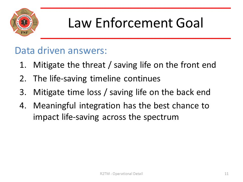 Data driven answers: 1.Mitigate the threat / saving life on the front end 2.The life-saving timeline continues 3.Mitigate time loss / saving life on the back end 4.Meaningful integration has the best chance to impact life-saving across the spectrum Law Enforcement Goal 11R2TM - Operational Detail
