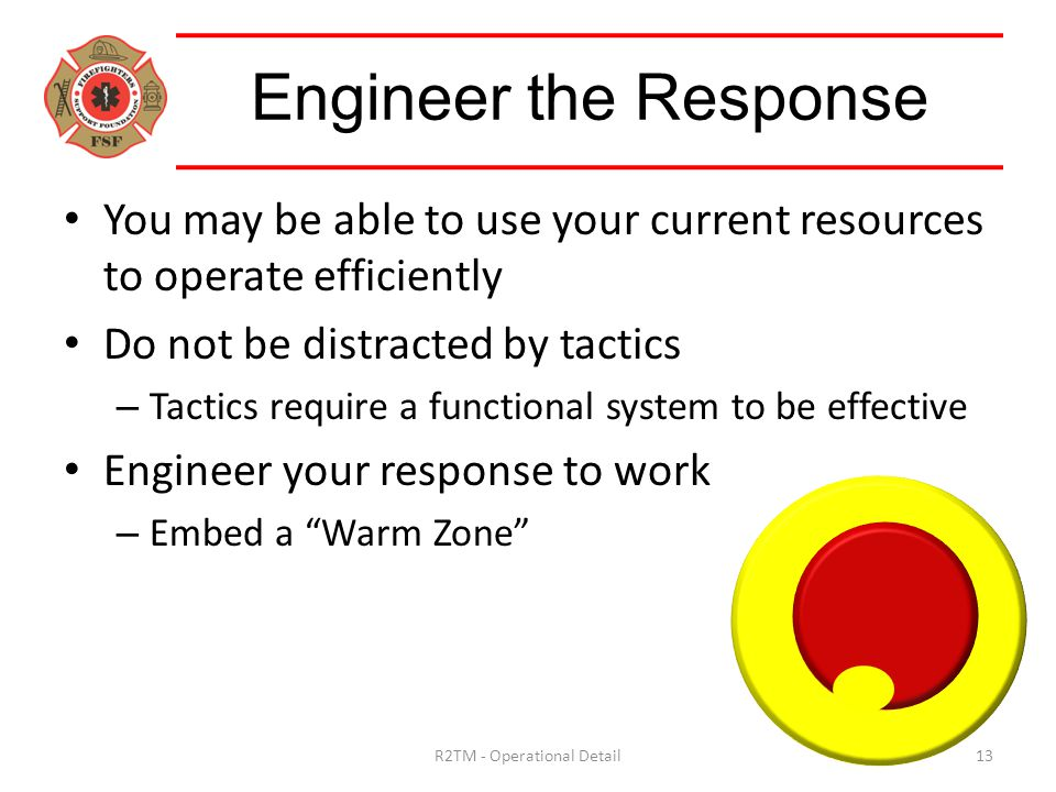Engineer the Response You may be able to use your current resources to operate efficiently Do not be distracted by tactics – Tactics require a functional system to be effective Engineer your response to work – Embed a Warm Zone 13R2TM - Operational Detail