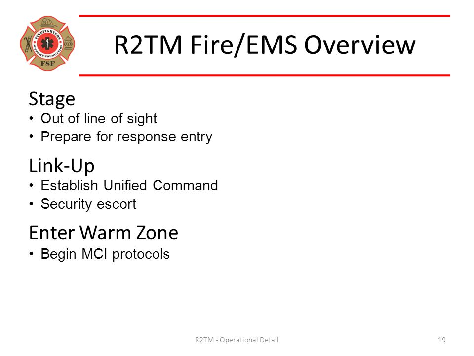 R2TM Fire/EMS Overview R2TM - Operational Detail19 Stage Out of line of sight Prepare for response entry Link-Up Establish Unified Command Security escort Enter Warm Zone Begin MCI protocols