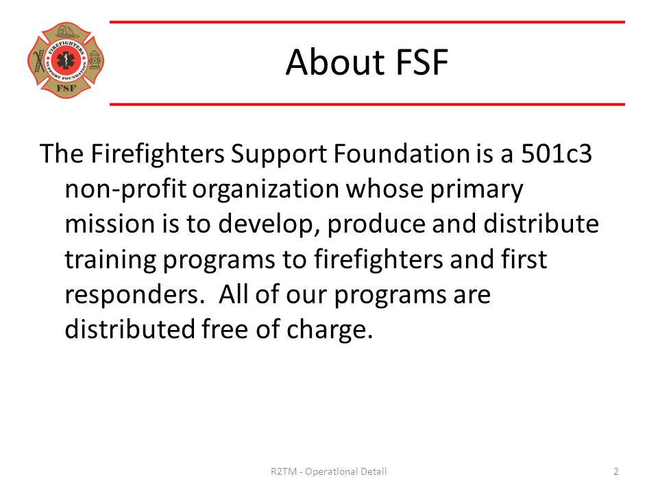 About FSF The Firefighters Support Foundation is a 501c3 non-profit organization whose primary mission is to develop, produce and distribute training programs to firefighters and first responders.