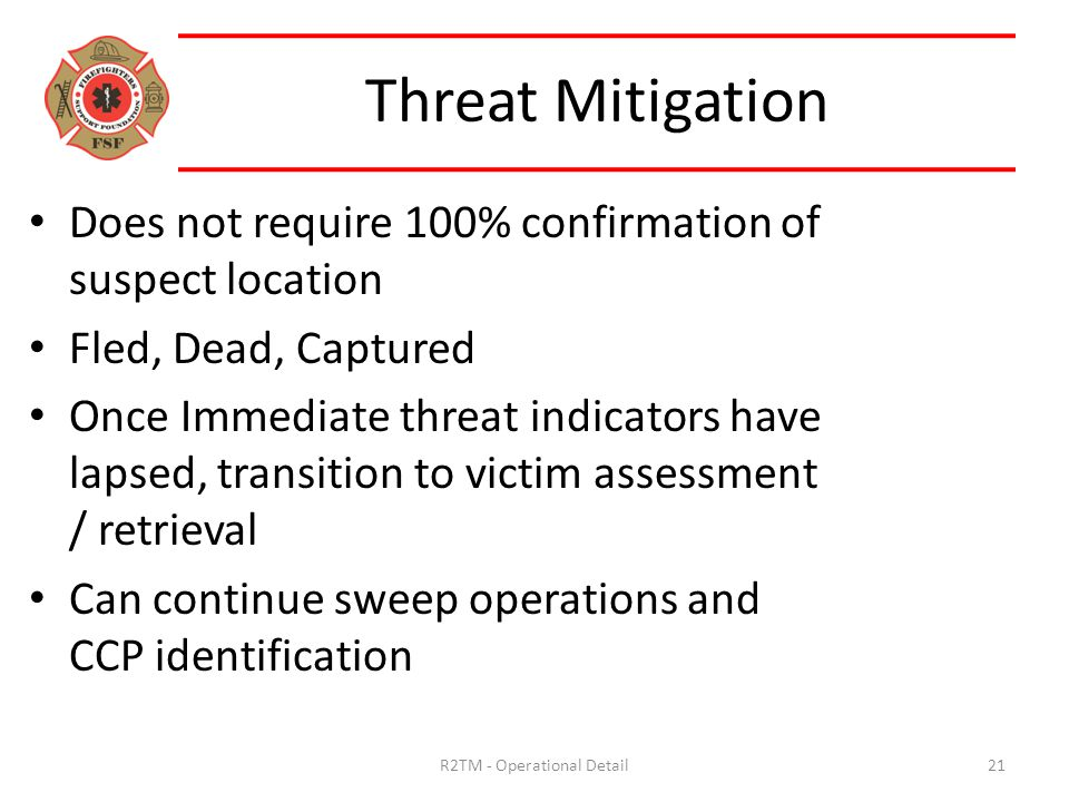 Does not require 100% confirmation of suspect location Fled, Dead, Captured Once Immediate threat indicators have lapsed, transition to victim assessment / retrieval Can continue sweep operations and CCP identification Threat Mitigation 21R2TM - Operational Detail